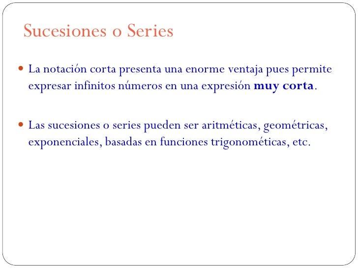 Sucesiones o Series La notación corta presenta una enorme ventaja pues permite  expresar infinitos números en una expresi...