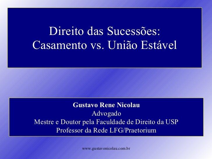 Direito das Sucessões: Casamento vs. União Estável Gustavo Rene Nicolau Advogado Mestre e Doutor pela Faculdade de Direito...