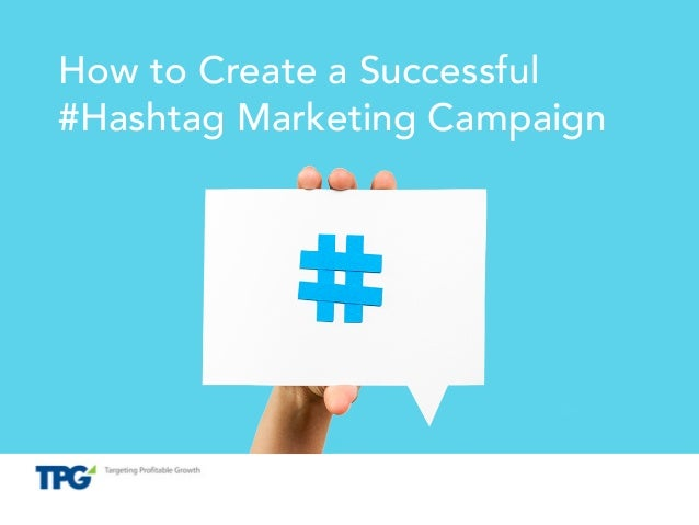 Proprietary and Confidential How to Create a Successful #Hashtag Marketing Campaign
