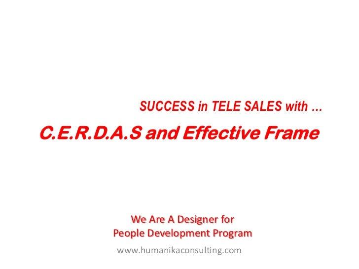 SUCCESS in TELE SALES with …<br />C.E.R.D.A.S and Effective Frame<br />We Are A Designer for People Development Program<br...