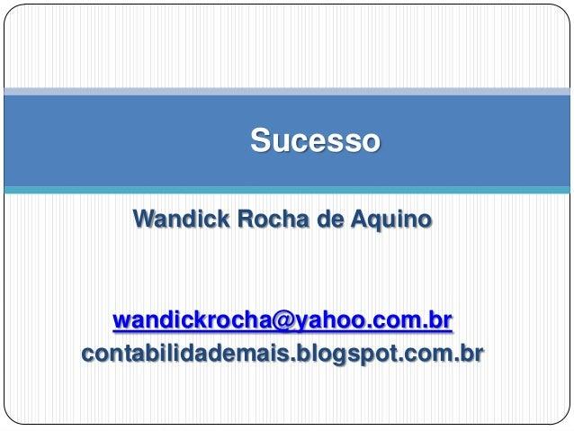 Sucesso Wandick Rocha de Aquino  wandickrocha@yahoo.com.br contabilidademais.blogspot.com.br