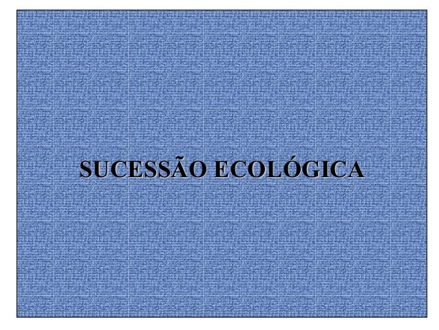 SUCESSÃO ECOLÓGICASUCESSÃO ECOLÓGICA