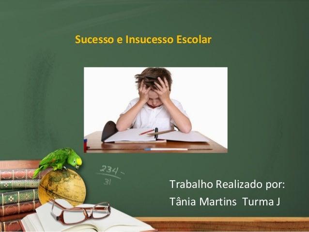 Sucesso e Insucesso Escolar                  Trabalho Realizado por:                  Tânia Martins Turma J