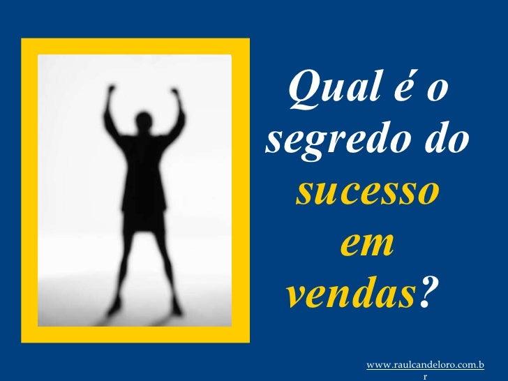 Qual é o segredo do  sucesso em vendas ?  www.raulcandeloro.com.br