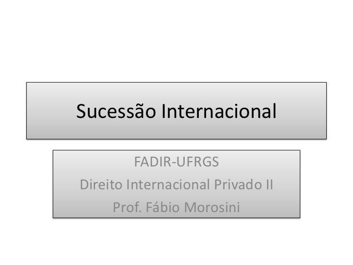 Sucessão Internacional<br />FADIR-UFRGS<br />Direito Internacional Privado II<br />Prof. Fábio Morosini<br />