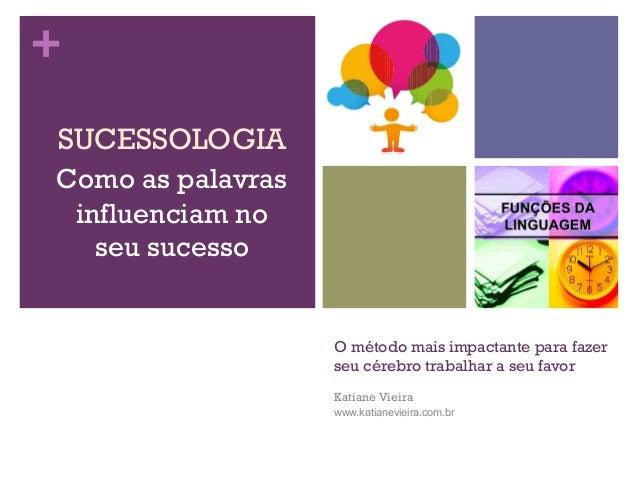 + O método mais impactante para fazer seu cérebro trabalhar a seu favor Katiane Vieira www.katianevieira.com.br SUCESSOLOG...