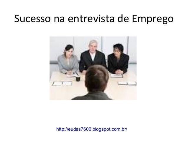 Sucesso na entrevista de Emprego  http://eudes7600.blogspot.com.br/