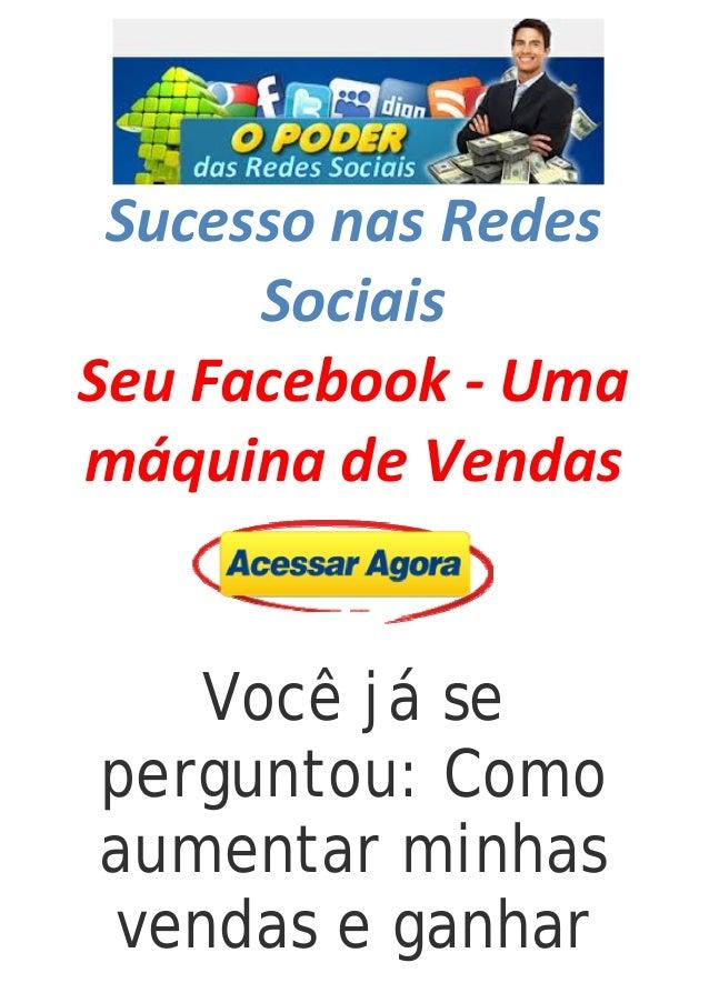 SucessonasRedes Sociais SeuFacebook‐Uma máquinadeVendas   Você já se perguntou: Como aumentar minhas vend...