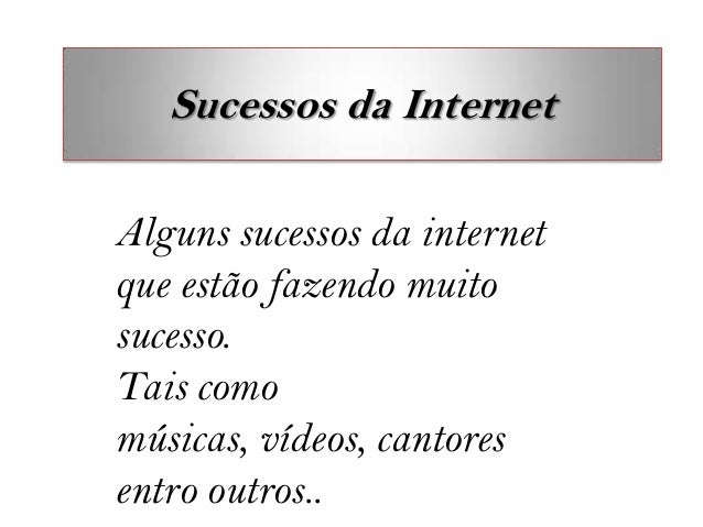 Sucessos da InternetAlguns sucessos da internetque estão fazendo muitosucesso.Tais comomúsicas, vídeos, cantoresentro outr...