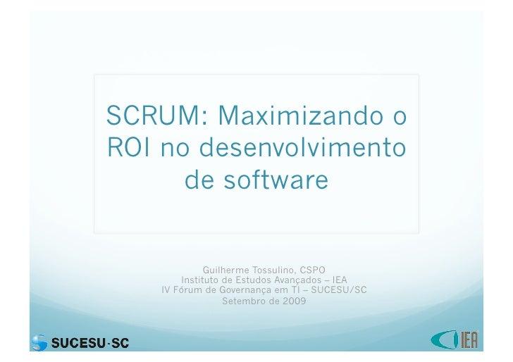 SCRUM: Maximizando o ROI no desenvolvimento       de software                 Guilherme Tossulino, CSPO         Instituto ...