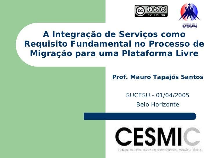 A Integração de Serviços como Requisito Fundamental no Processo de Migração para uma Plataforma Livre Prof. Mauro Tapajós ...