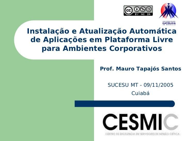 Instalação e Atualização Automática de Aplicações em Plataforma Livre para Ambientes Corporativos Prof. Mauro Tapajós Sant...