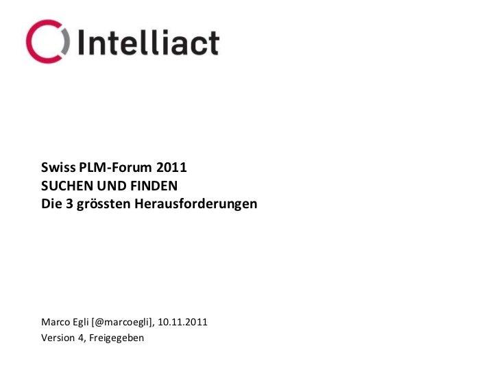 Swiss PLM-Forum 2011SUCHEN UND FINDENDie 3 grössten HerausforderungenMarco Egli [@marcoegli], 10.11.2011Version 4, Freigeg...