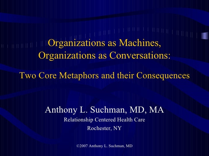 Organizations as Machines, Organizations as Conversations: Two Core Metaphors and their Consequences <ul><li>Anthony L. Su...