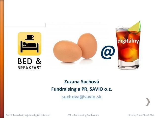 Bed & Breakfast, vajcia a digitálny kokteil CEE – Fundraising Conference Streda, 8. októbra 2014  Zuzana Suchová  Fundrais...