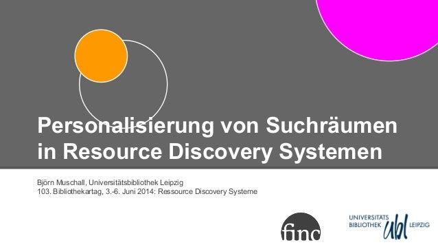 Personalisierung von Suchräumen in Resource Discovery Systemen Björn Muschall, Universitätsbibliothek Leipzig 103. Bibliot...