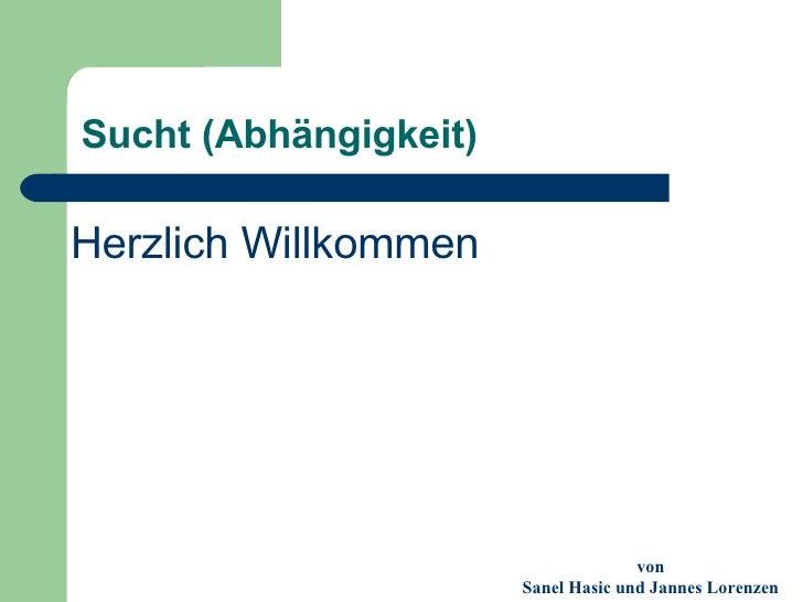 Sucht (Abhängigkeit) <ul><li>Herzlich Willkommen </li></ul>von Sanel Hasic und Jannes Lorenzen