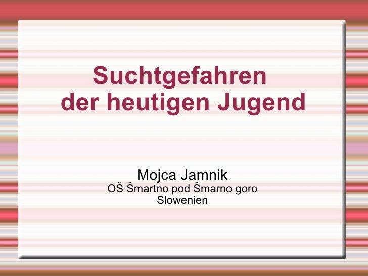 Suchtgefahren  der heutigen Jugend Mojca Jamnik OŠ Šmartno pod Šmarno goro Slowenien