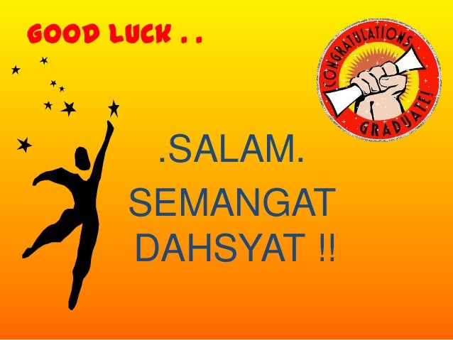 Good Luck . .        .SALAM.       SEMANGAT       DAHSYAT !!