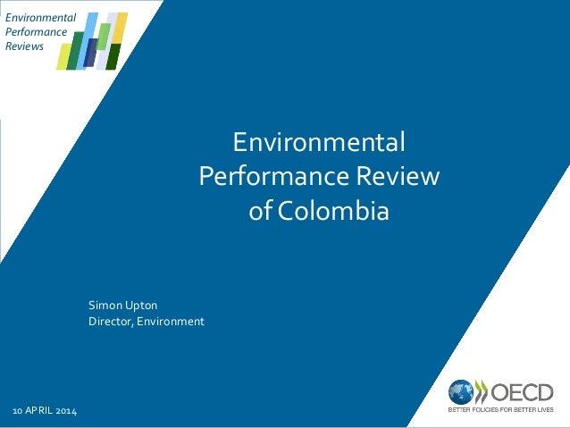 Environmental Performance Reviews Simon Upton Director, Environment 10 APRIL 2014 Environmental Performance Review of Colo...