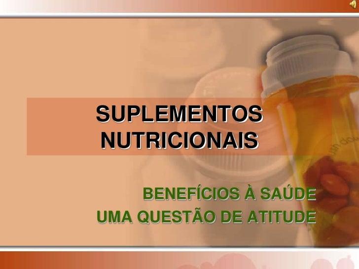 SUPLEMENTOS NUTRICIONAIS      BENEFÍCIOS À SAÚDE UMA QUESTÃO DE ATITUDE