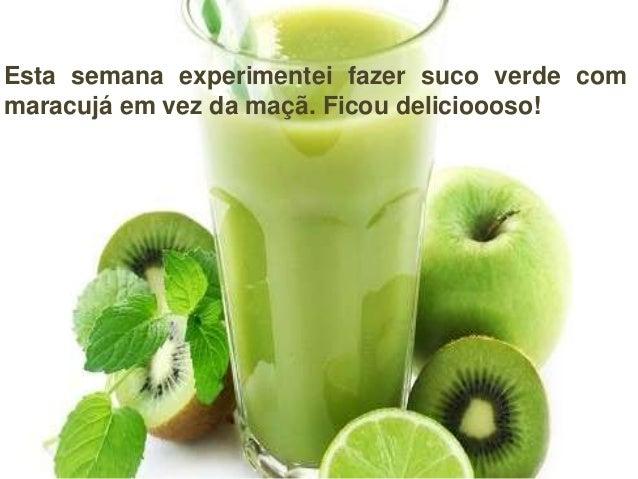 Esta semana experimentei fazer suco verde com maracujá em vez da maçã. Ficou delicioooso!