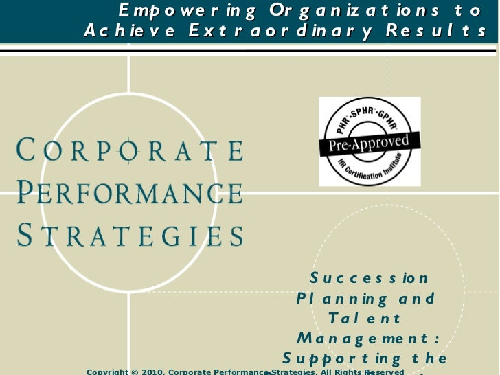 Empowering Organizations to  Achieve Extraordinary Results Succession Planning and Talent Management: Supporting the Busin...