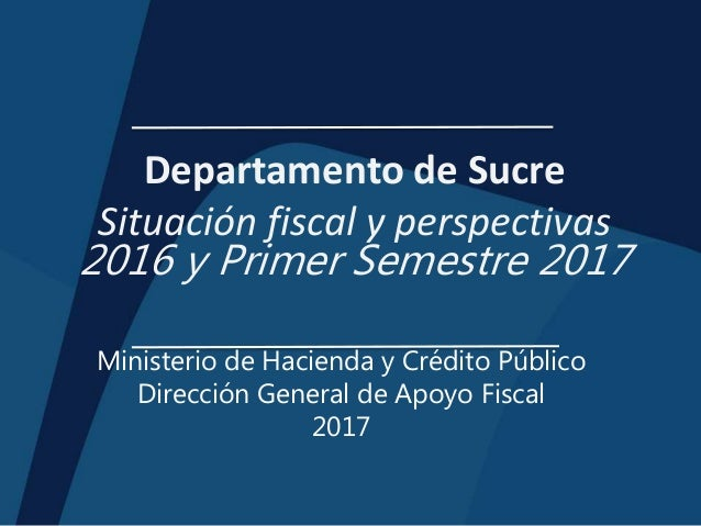 Departamento de Sucre Situación fiscal y perspectivas 2016 y Primer Semestre 2017 Ministerio de Hacienda y Crédito Público...