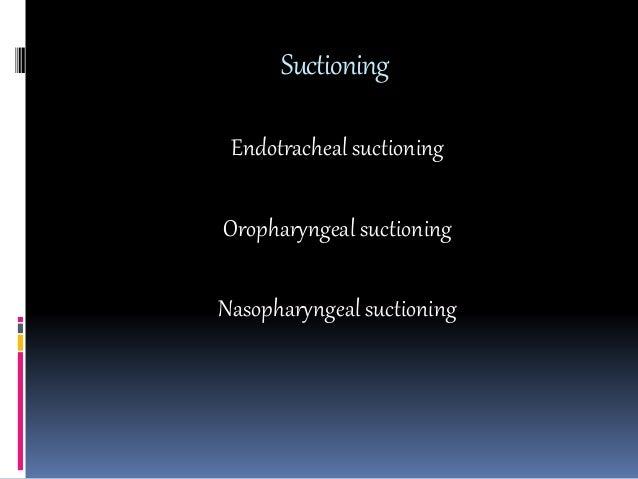 Suctioning Endotracheal suctioning Oropharyngeal suctioning Nasopharyngeal suctioning