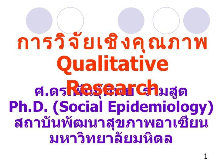 การวิจัยเชิงคุณภาพ ศ . ดร . พันธุ์ทิพย์  รามสูต Ph.D. (Social Epidemiology) สถาบันพัฒนาสุขภาพอาเซียน มหาวิทยาลัยมหิดล Qual...