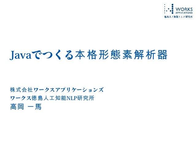 Javaでつくる本格形態素解析器 ワークスアプリケーションズ株式会社 ワークス徳島人工知能NLP研究所 高岡 一馬