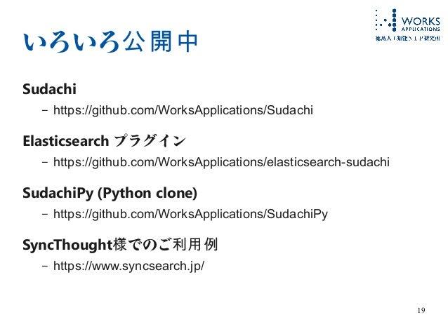 19 いろいろ公開中 Sudachi – https://github.com/WorksApplications/Sudachi Elasticsearch プラグイン – https://github.com/WorksApplicatio...