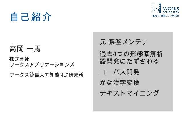 自己紹介 高岡 一馬 株式会社 ワークスアプリケーションズ ワークス徳島人工知能NLP研究所 元 茶筌メンテナ 過去4つの形態素解析 器開発にたずさわる コーパス開発 かな漢字変換 テキストマイニング