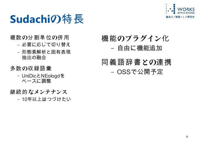 8 Sudachiの特長 の の複数 分割単位 併用 – 必要に応じて切り替え – 形態素解析と固有表現 抽出の融合 の多数 収録語彙 – UniDicとNEologdを ベースに調整 なメンテナンス継続的 – 10年以上はつづけたい のプラグ...