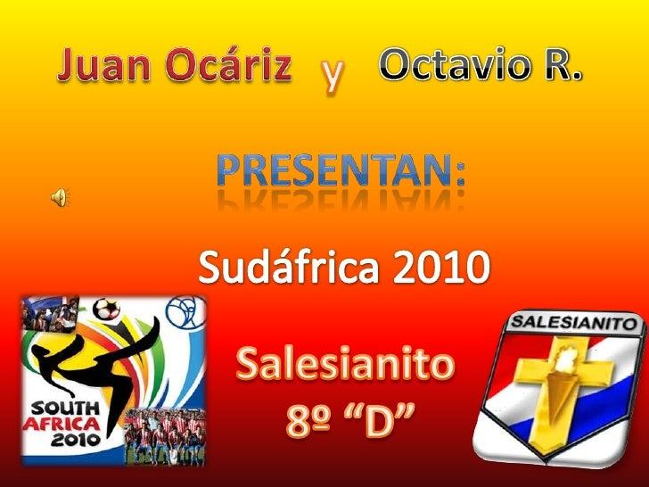 """Juan Ocáriz<br />Octavio R.<br />y<br />Presentan:<br />Sudáfrica2010<br />Salesianito <br />8º """"D""""<br />"""
