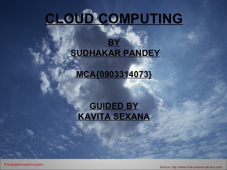 CLOUD COMPUTING                                 BY                           SUDHAKAR PANDEY                            MC...