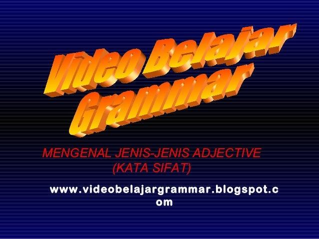 www.videobelajargrammar.blogspot.c om MENGENAL JENIS-JENIS ADJECTIVE (KATA SIFAT)