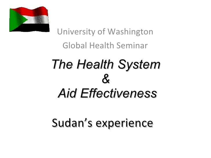 The Health System  &  Aid Effectiveness Sudan's experience  University of Washington Global Health Seminar