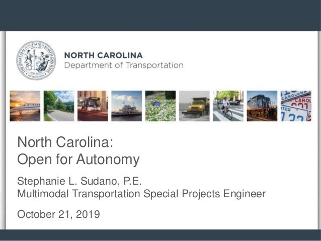 North Carolina: Open for Autonomy Stephanie L. Sudano, P.E. Multimodal Transportation Special Projects Engineer October 21...