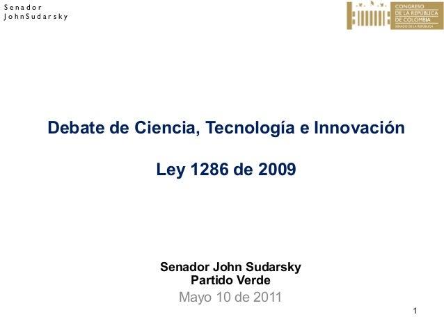 Senador JohnSudarsky  Debate de Ciencia, Tecnología e Innovación Ley 1286 de 2009  Senador John Sudarsky Partido Verde  Ma...