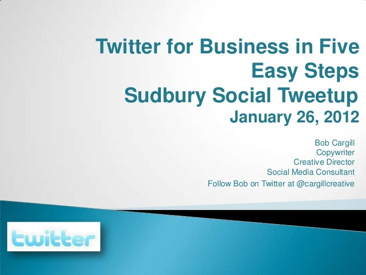 Twitter for Business in Five                 Easy Steps  Sudbury Social Tweetup                 January 26, 2012          ...