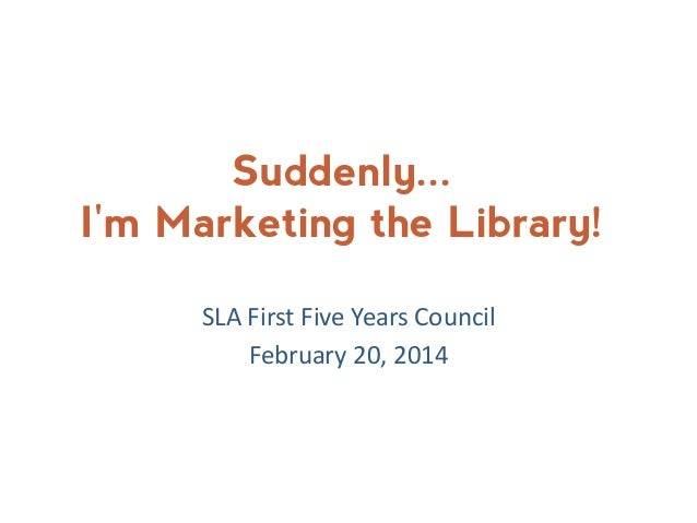 Suddenly... I'm Marketing the Library! SLA First Five Years Council February 20, 2014