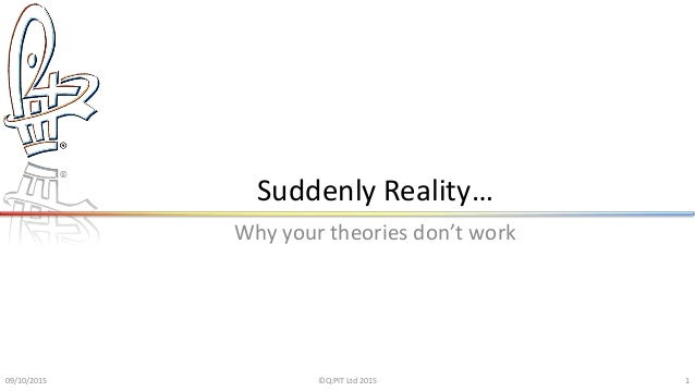 Suddenly Reality… Why your theories don't work 09/10/2015 ©Q:PIT Ltd 2015 1