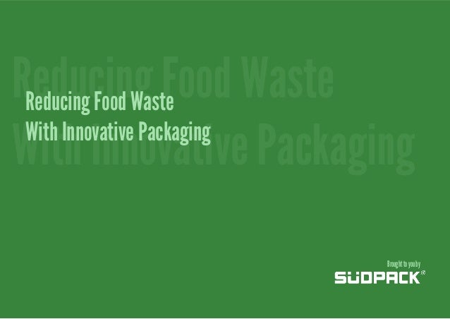 Reducing Food Waste Reducing Food Waste With Innovative Packaging With Innovative Packaging Brought to you by