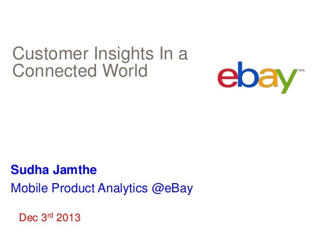 Customer Insights In a Connected World  Sudha Jamthe Mobile Product Analytics @eBay Dec 3rd 2013