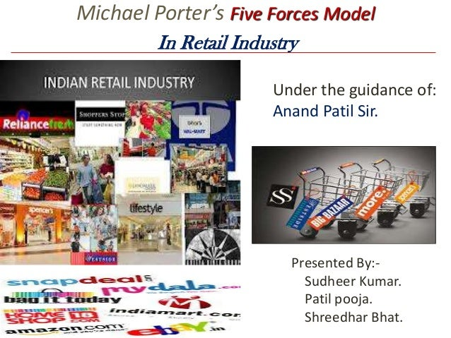 Michael Porter's Five Forces Model In Retail Industry Under the guidance of: Anand Patil Sir.  Presented By:Sudheer Kumar....
