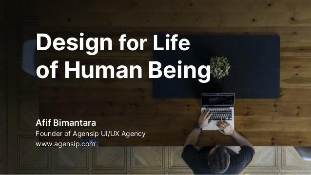 Design for Life of Human Being Afif Bimantara Founder of Agensip UI/UX Agency www.agensip.com