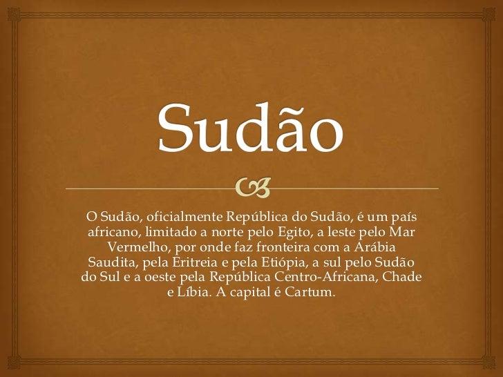 O Sudão, oficialmente República do Sudão, é um país africano, limitado a norte pelo Egito, a leste pelo Mar    Vermelho, p...