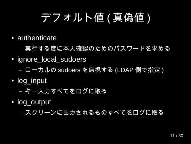 デフォルト値 ( 真偽値 ) ● authenticate – 実行する度に本人確認のためのパスワードを求める ● ignore_local_sudoers – ローカルの sudoers を無視する (LDAP 側で指定 ) ● log_in...