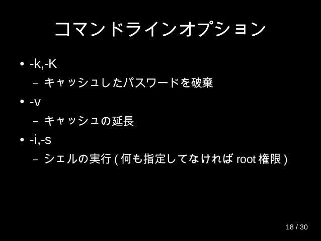 コマンドラインオプション ● -k,-K – キャッシュしたパスワードを破棄 ● -v – キャッシュの延長 ● -i,-s – シェルの実行 ( 何も指定してなければ root 権限 ) 18 / 30